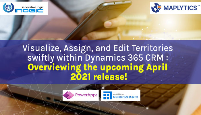 Visualize, Assign, and Edit Territories swiftly within Dynamics 365 CRM Overviewing the upcoming April 2021 release!